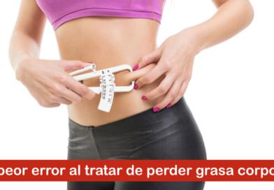 El peor error al tratar de perder grasa corporal